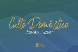 Culto Doméstico: Porque fazer?